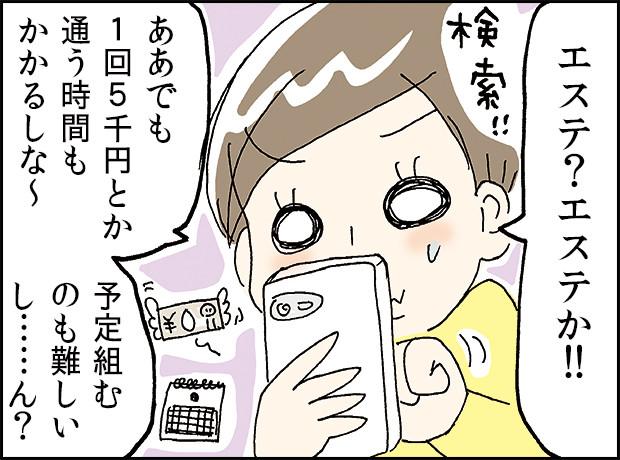 「エステ?エステか!!」「ああでも1回5千円とか通う時間もかかるしな~」「予定組むのも難しいし…ん?」