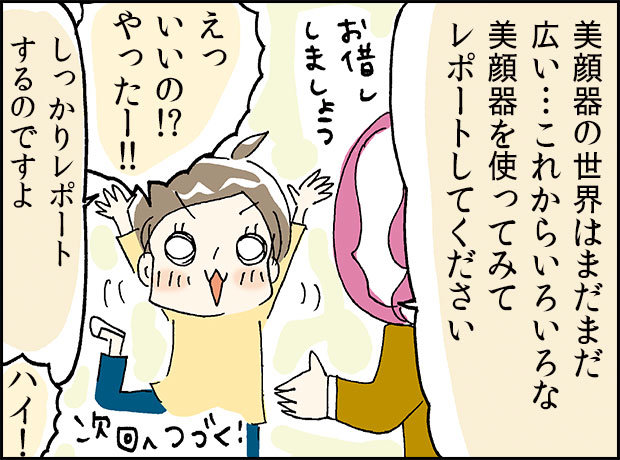 「美顔器の世界はまだまだ広い…これからいろいろな美顔器を使ってみてレポートしてください」「えっいいの!?やったー!!」「しっかりレポートするのですよ」「ハイ!」